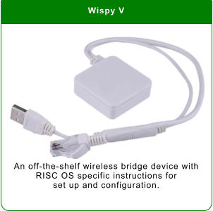 Wispy V An off-the-shelf wireless bridge device with RISC OS specific instructions for  set up and configuration.